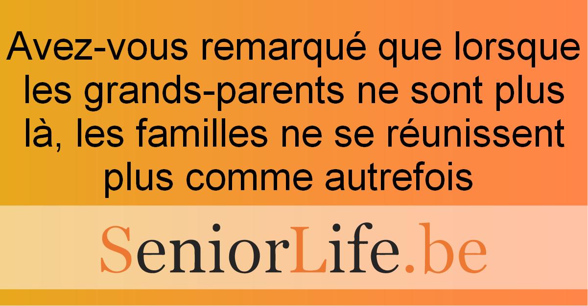 Avez-vous remarqué que lorsque les grands-parents ne sont plus là, les familles ne se réunissent plus comme autrefois